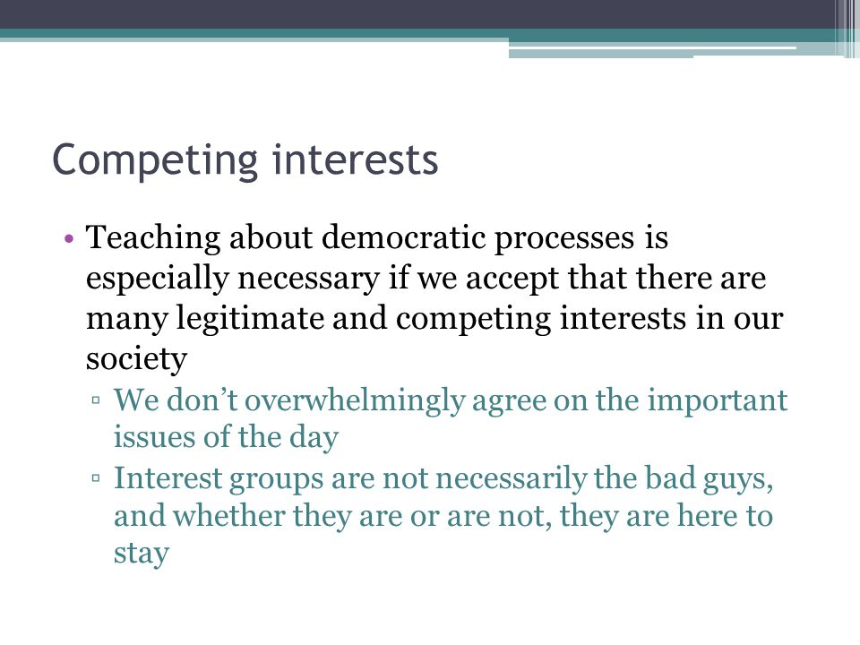 Competing interests Teaching about democratic processes is especially necessary if we accept that there are many legitimate and competing interests in our society ▫We don't overwhelmingly agree on the important issues of the day ▫Interest groups are not necessarily the bad guys, and whether they are or are not, they are here to stay