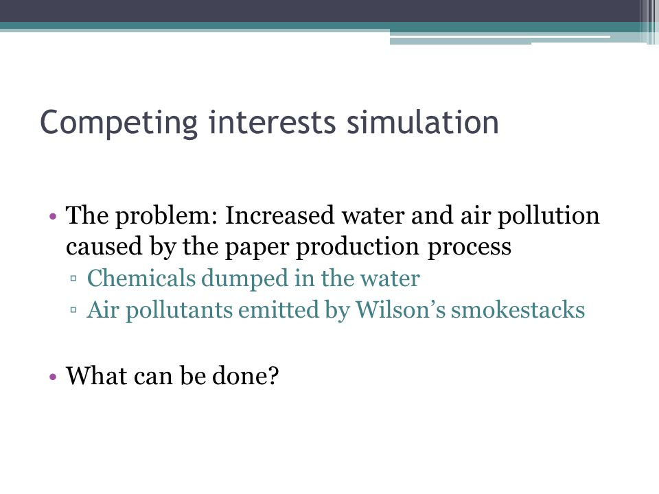 Competing interests simulation The problem: Increased water and air pollution caused by the paper production process ▫Chemicals dumped in the water ▫Air pollutants emitted by Wilson's smokestacks What can be done