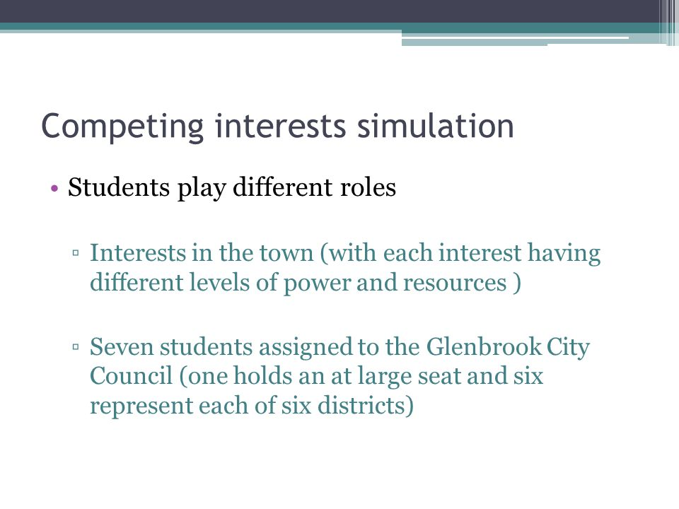 Competing interests simulation Students play different roles ▫Interests in the town (with each interest having different levels of power and resources ) ▫Seven students assigned to the Glenbrook City Council (one holds an at large seat and six represent each of six districts)