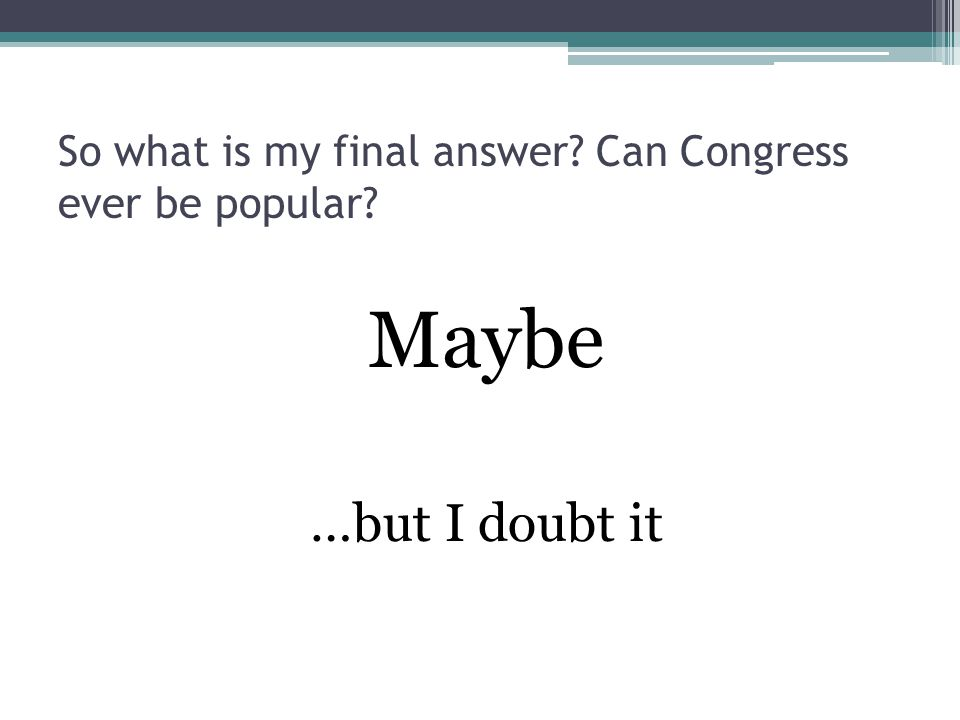 So what is my final answer Can Congress ever be popular Maybe …but I doubt it