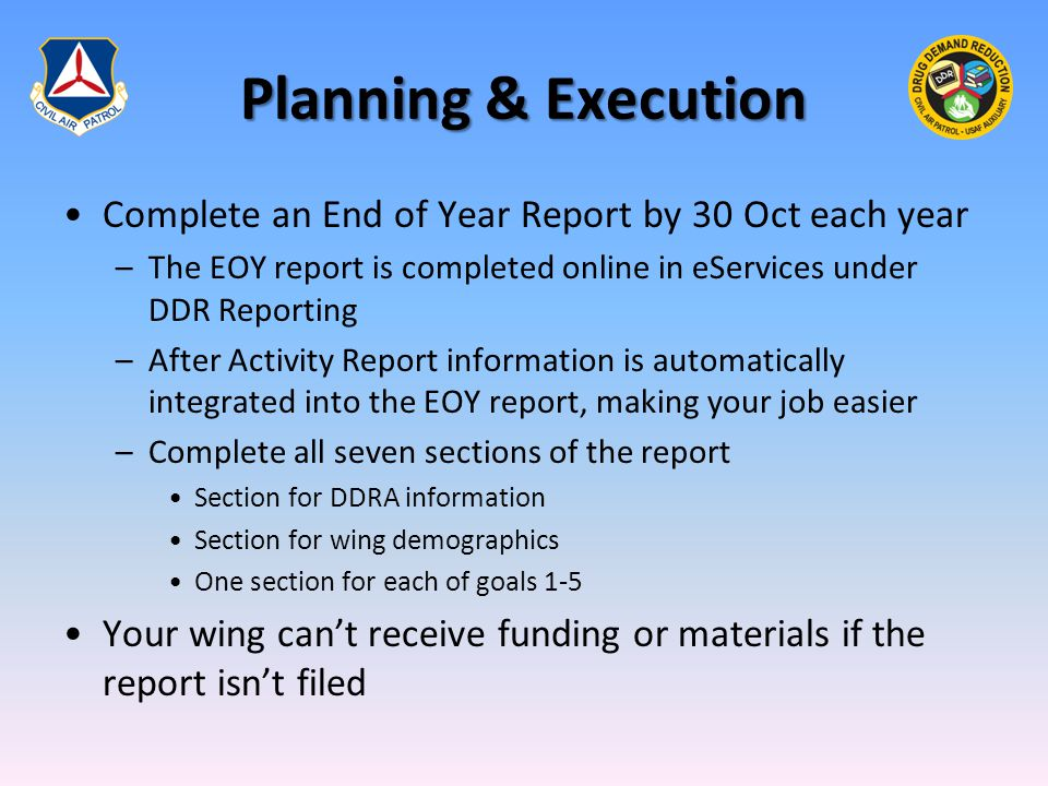 Planning & Execution Complete an End of Year Report by 30 Oct each year –The EOY report is completed online in eServices under DDR Reporting –After Activity Report information is automatically integrated into the EOY report, making your job easier –Complete all seven sections of the report Section for DDRA information Section for wing demographics One section for each of goals 1-5 Your wing can't receive funding or materials if the report isn't filed