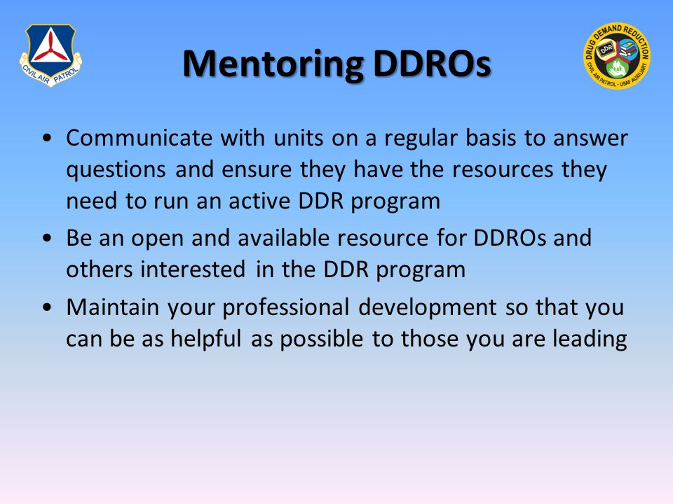 Mentoring DDROs Communicate with units on a regular basis to answer questions and ensure they have the resources they need to run an active DDR progra