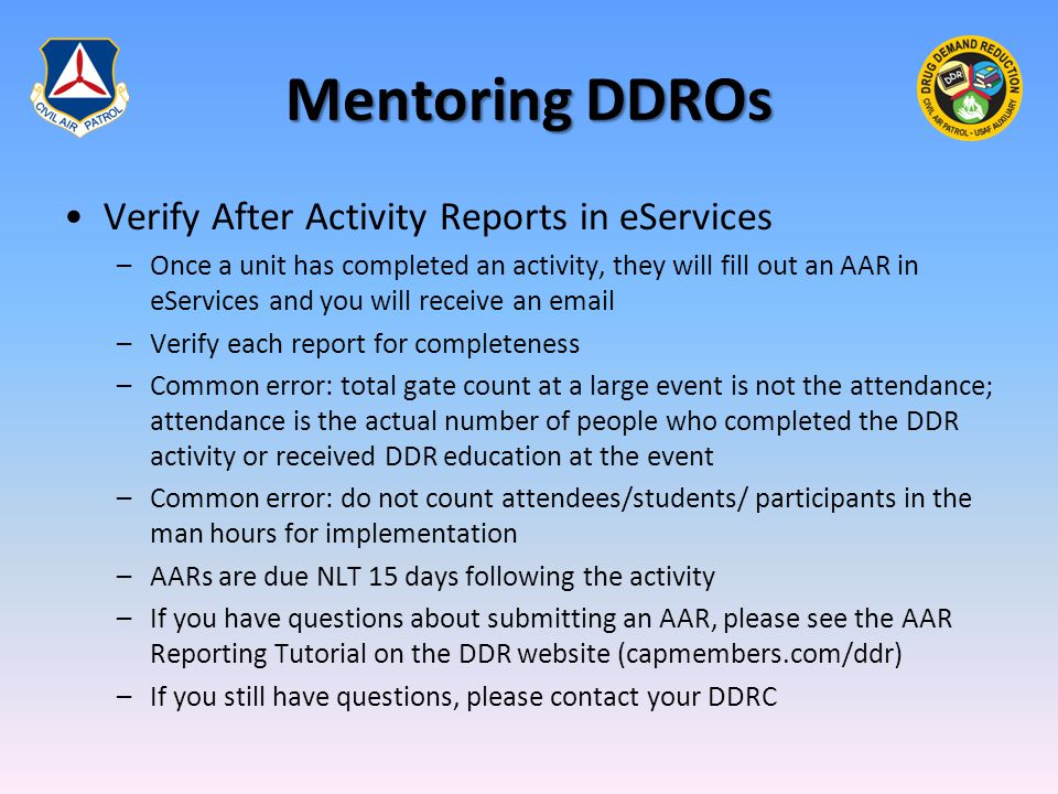 Mentoring DDROs Verify After Activity Reports in eServices –Once a unit has completed an activity, they will fill out an AAR in eServices and you will receive an email –Verify each report for completeness –Common error: total gate count at a large event is not the attendance; attendance is the actual number of people who completed the DDR activity or received DDR education at the event –Common error: do not count attendees/students/ participants in the man hours for implementation –AARs are due NLT 15 days following the activity –If you have questions about submitting an AAR, please see the AAR Reporting Tutorial on the DDR website (capmembers.com/ddr) –If you still have questions, please contact your DDRC