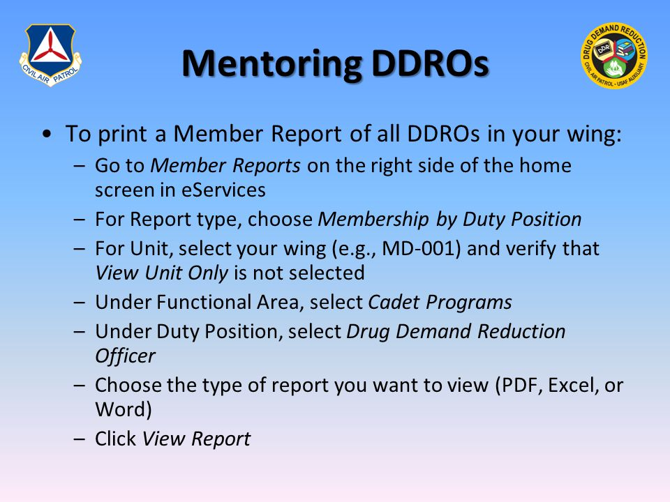 Mentoring DDROs To print a Member Report of all DDROs in your wing: –Go to Member Reports on the right side of the home screen in eServices –For Report type, choose Membership by Duty Position –For Unit, select your wing (e.g., MD-001) and verify that View Unit Only is not selected –Under Functional Area, select Cadet Programs –Under Duty Position, select Drug Demand Reduction Officer –Choose the type of report you want to view (PDF, Excel, or Word) –Click View Report