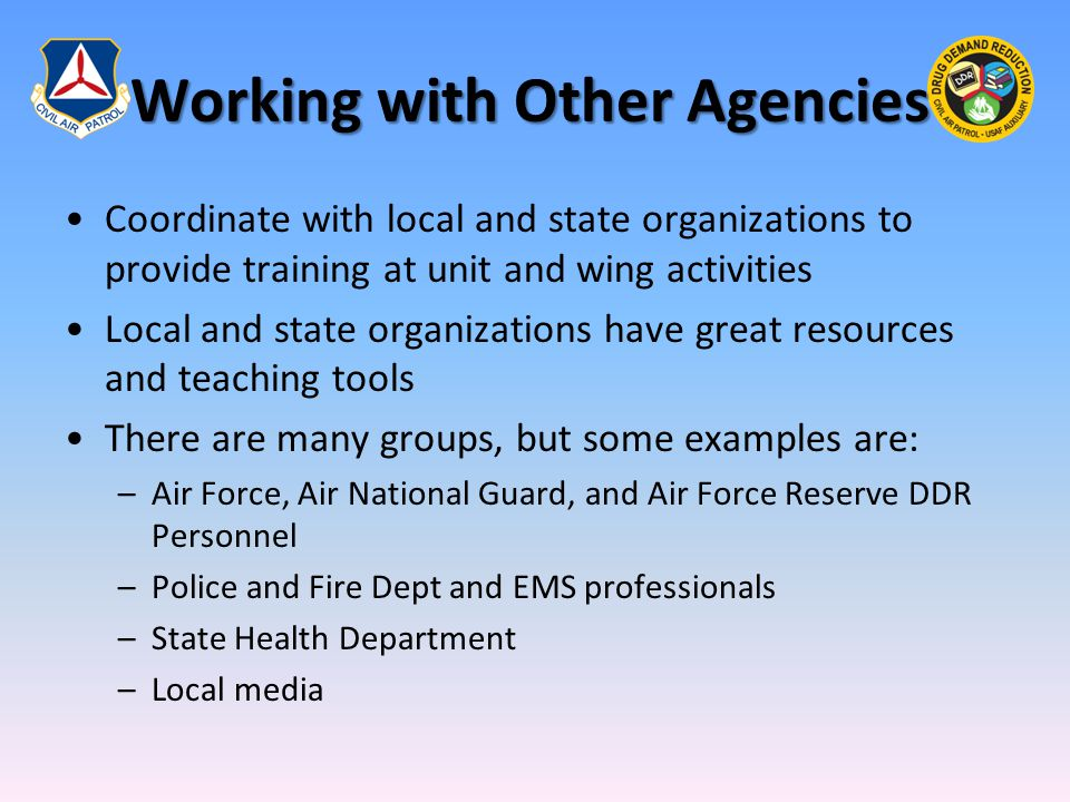 Working with Other Agencies Coordinate with local and state organizations to provide training at unit and wing activities Local and state organizations have great resources and teaching tools There are many groups, but some examples are: –Air Force, Air National Guard, and Air Force Reserve DDR Personnel –Police and Fire Dept and EMS professionals –State Health Department –Local media