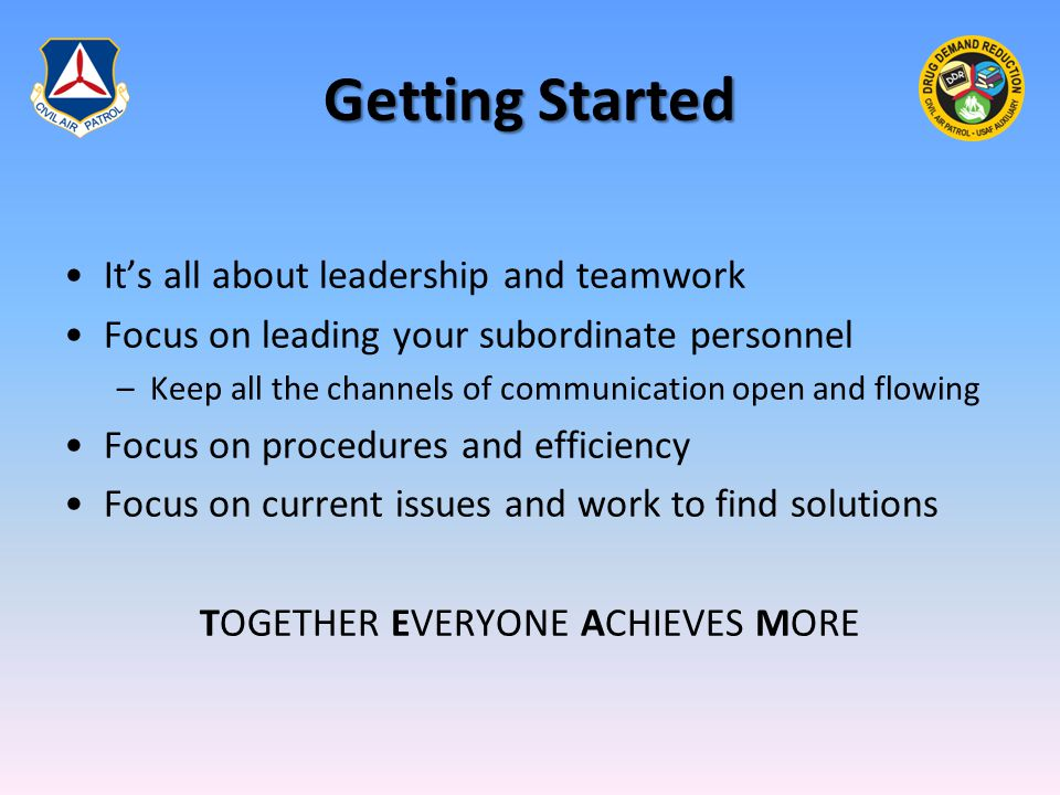 Getting Started It's all about leadership and teamwork Focus on leading your subordinate personnel –Keep all the channels of communication open and flowing Focus on procedures and efficiency Focus on current issues and work to find solutions TOGETHER EVERYONE ACHIEVES MORE