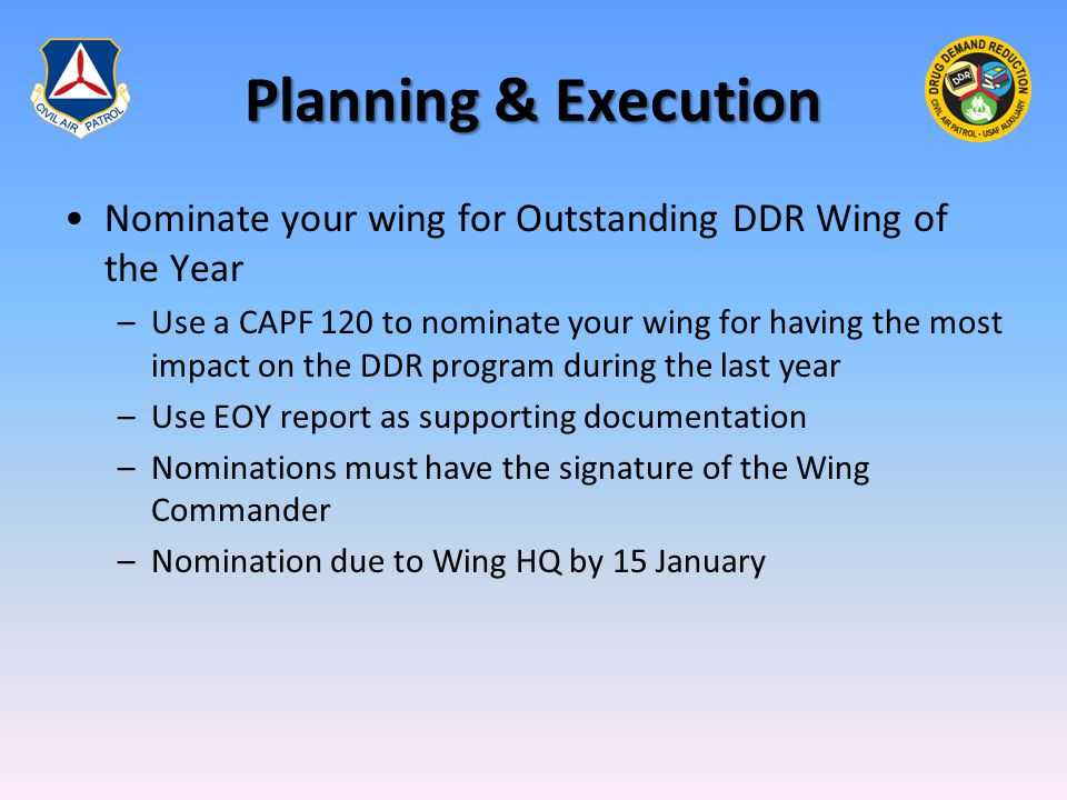 Planning & Execution Nominate your wing for Outstanding DDR Wing of the Year –Use a CAPF 120 to nominate your wing for having the most impact on the D