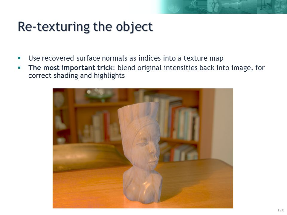 120 Re-texturing the object  Use recovered surface normals as indices into a texture map  The most important trick: blend original intensities back into image, for correct shading and highlights