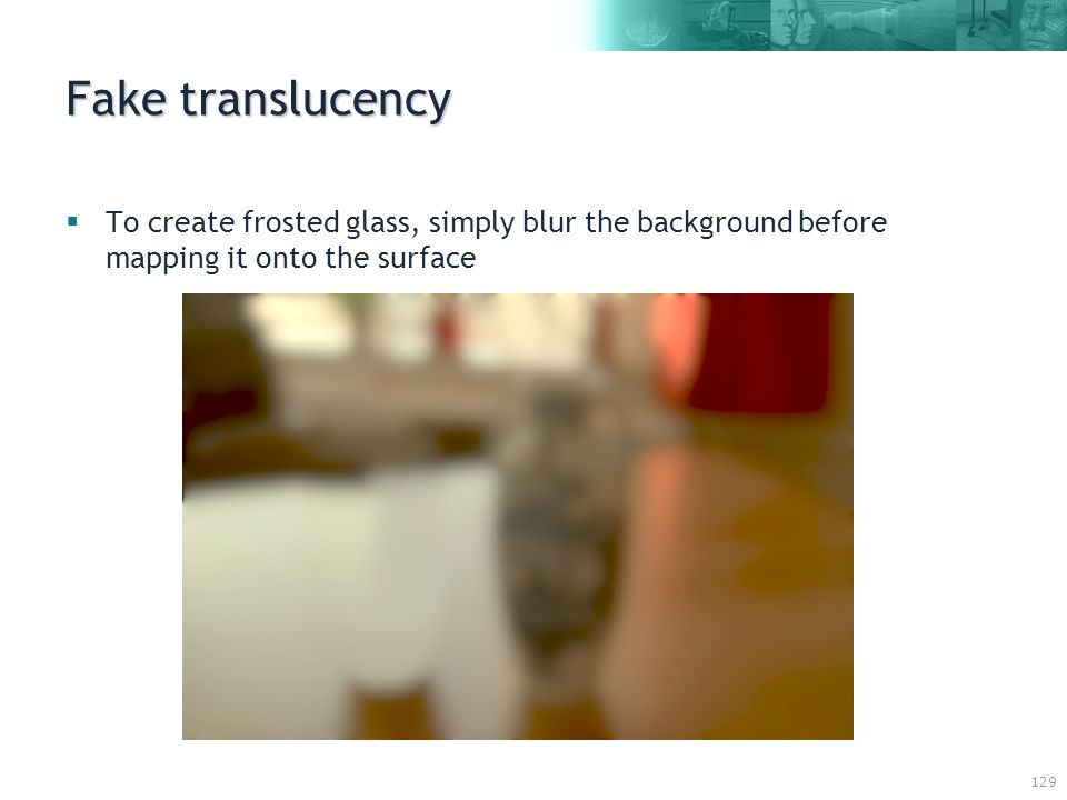 129 Fake translucency  To create frosted glass, simply blur the background before mapping it onto the surface