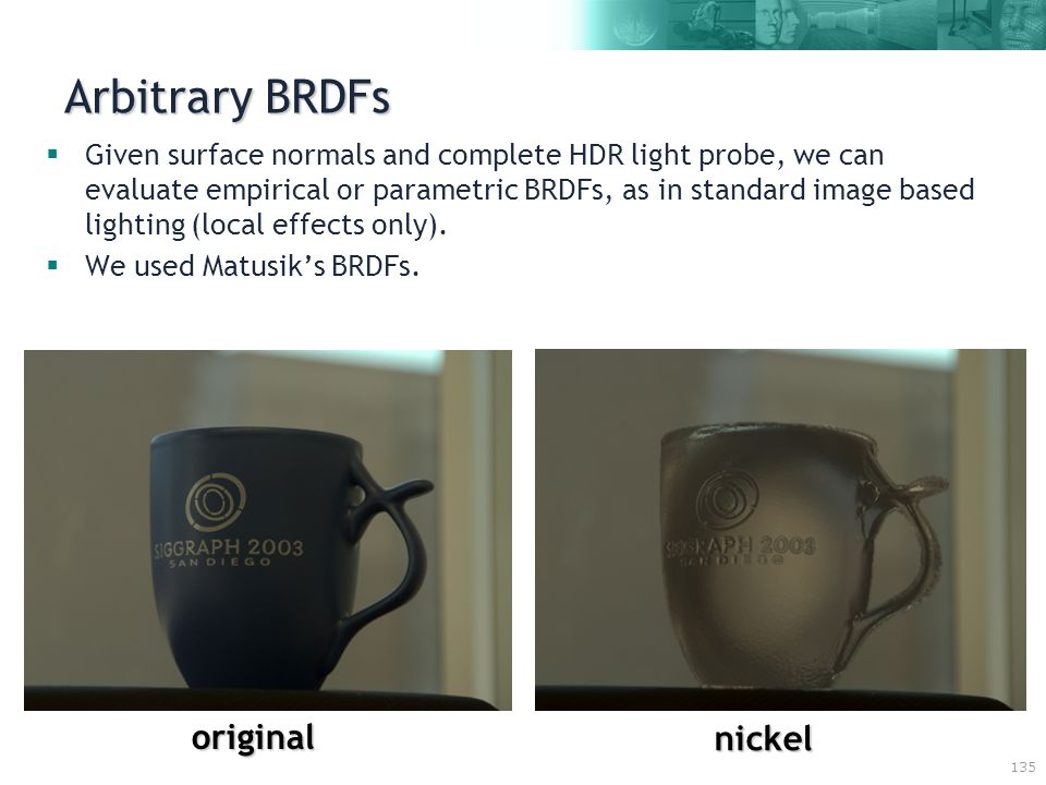 135 Arbitrary BRDFs  Given surface normals and complete HDR light probe, we can evaluate empirical or parametric BRDFs, as in standard image based lighting (local effects only).