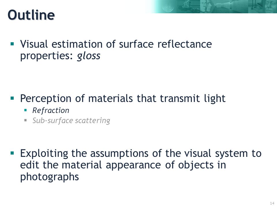 14  Visual estimation of surface reflectance properties: gloss  Perception of materials that transmit light  Refraction  Sub-surface scattering  Exploiting the assumptions of the visual system to edit the material appearance of objects in photographs Outline