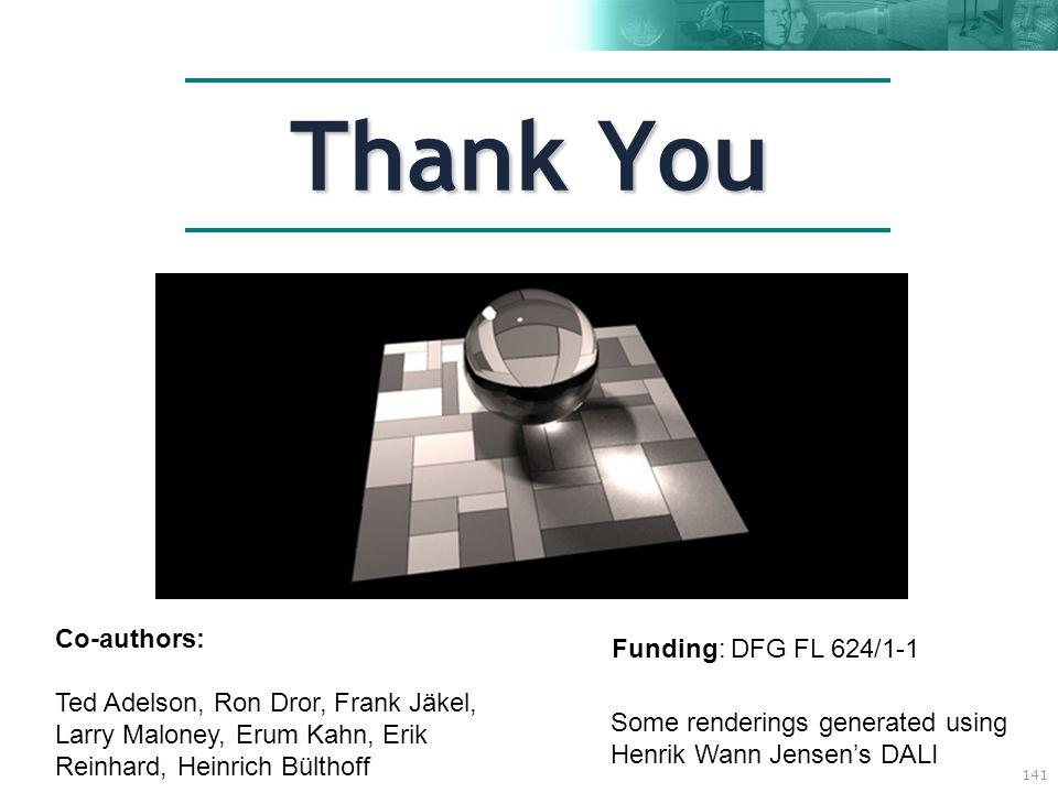 141 Thank You Funding: DFG FL 624/1-1 Some renderings generated using Henrik Wann Jensen's DALI Co-authors: Ted Adelson, Ron Dror, Frank Jäkel, Larry Maloney, Erum Kahn, Erik Reinhard, Heinrich Bülthoff