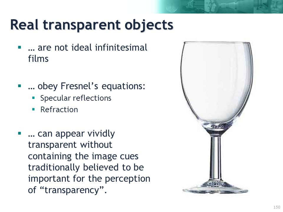 150 Real transparent objects  … are not ideal infinitesimal films  … obey Fresnel's equations:  Specular reflections  Refraction  … can appear vividly transparent without containing the image cues traditionally believed to be important for the perception of transparency .