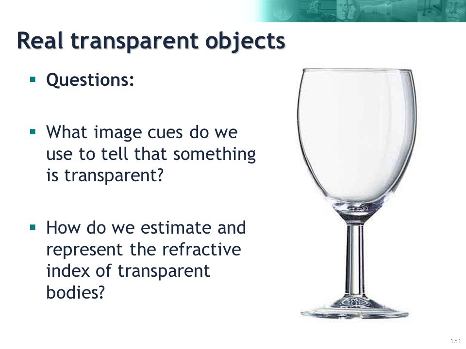 151 Real transparent objects  Questions:  What image cues do we use to tell that something is transparent.