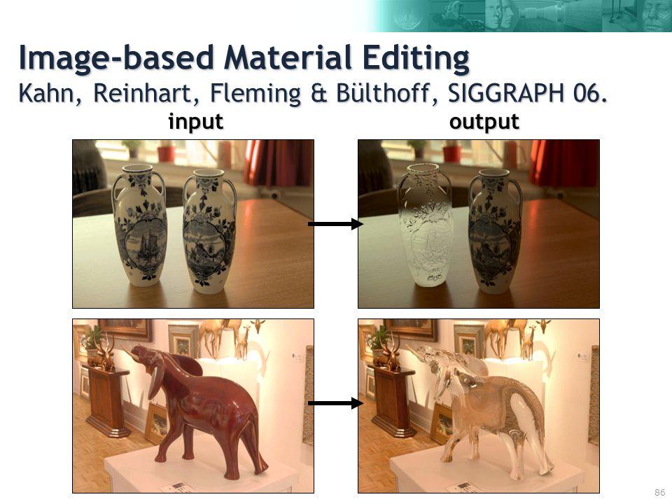 86 Image-based Material Editing Kahn, Reinhart, Fleming & Bülthoff, SIGGRAPH 06. inputoutput