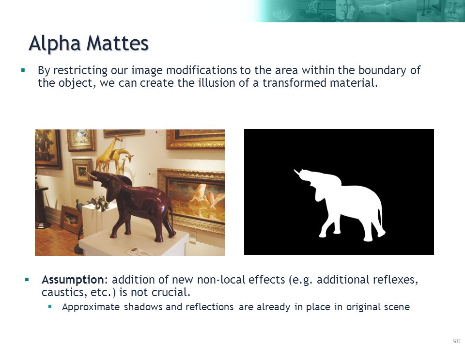 90 Alpha Mattes  By restricting our image modifications to the area within the boundary of the object, we can create the illusion of a transformed material.