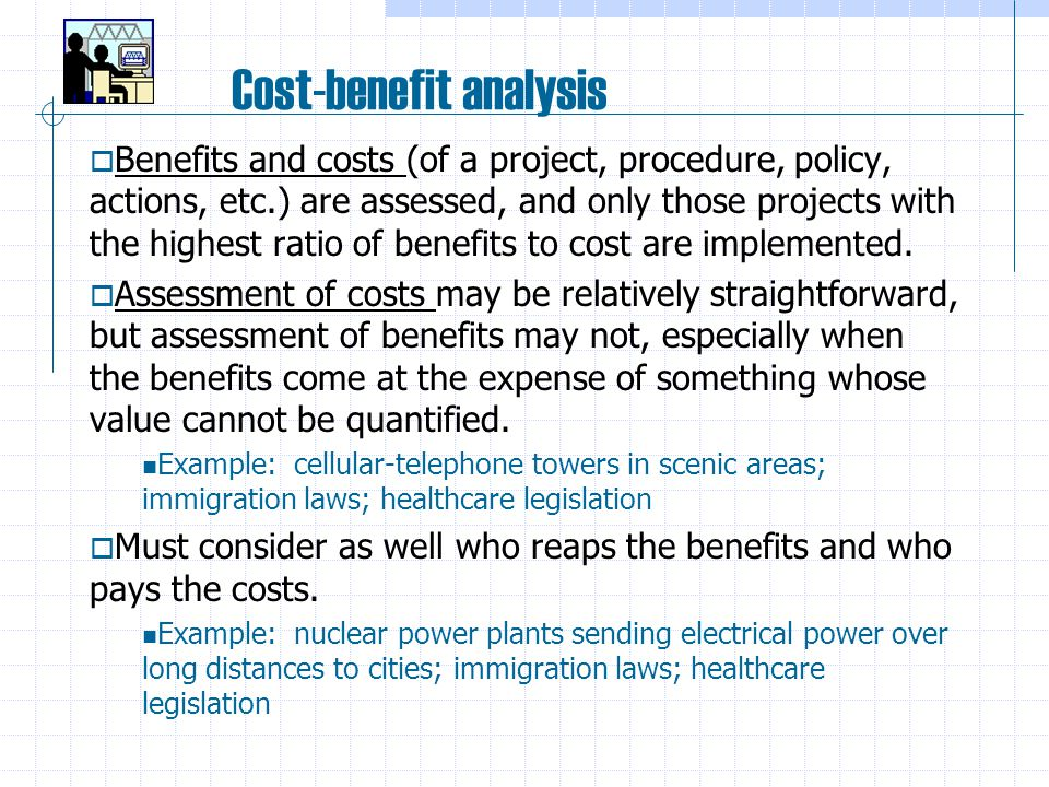 Cost-benefit analysis  Benefits and costs (of a project, procedure, policy, actions, etc.) are assessed, and only those projects with the highest ratio of benefits to cost are implemented.
