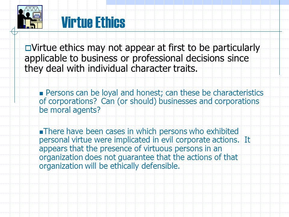 Virtue Ethics  Virtue ethics may not appear at first to be particularly applicable to business or professional decisions since they deal with individual character traits.