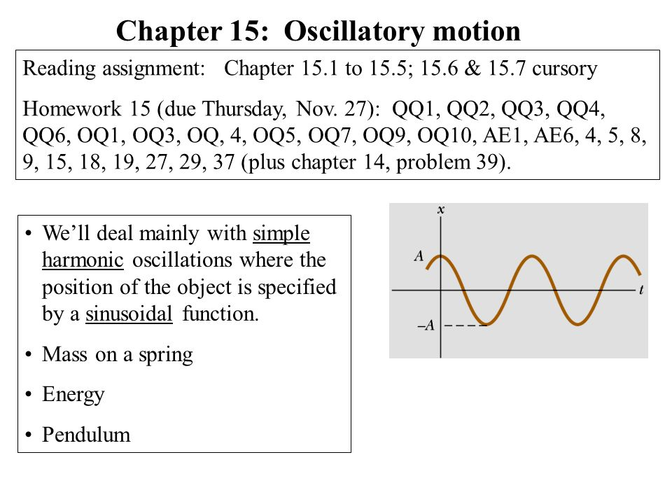 Simple harmonic motion/oscillation - Block attached to a spring - Motion of a swing - Motion of a pendulum (mathematical, physical) - Vibrations of a stringed musical instrument - Motion of a cantilever - Oscillations of houses, bridges, … - All clocks use simple harmonic motion Piezoelectric (quartz) tuning fork from a wrist watch (In a piezoelectric material, distortion creates voltage and vice versa)