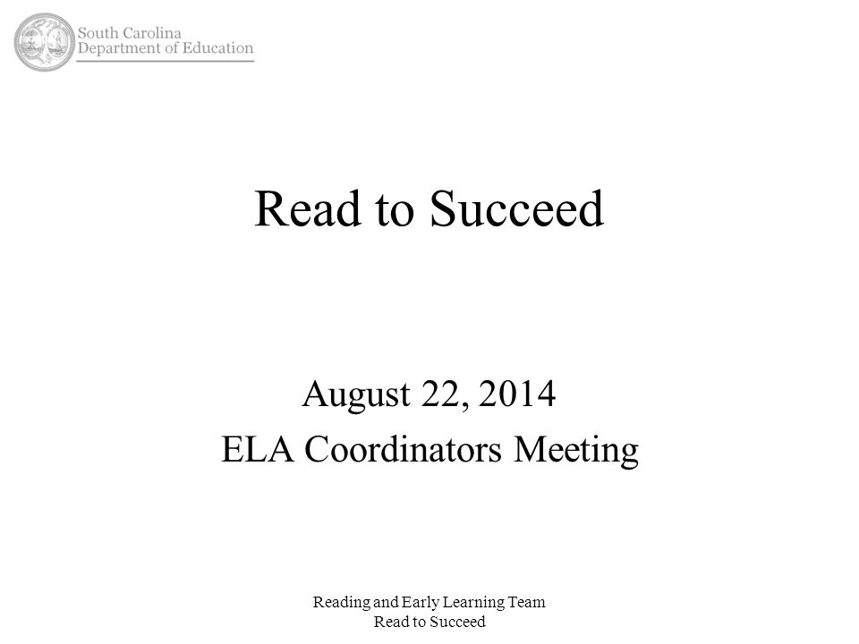 Read to Succeed August 22, 2014 ELA Coordinators Meeting Reading and Early Learning Team Read to Succeed