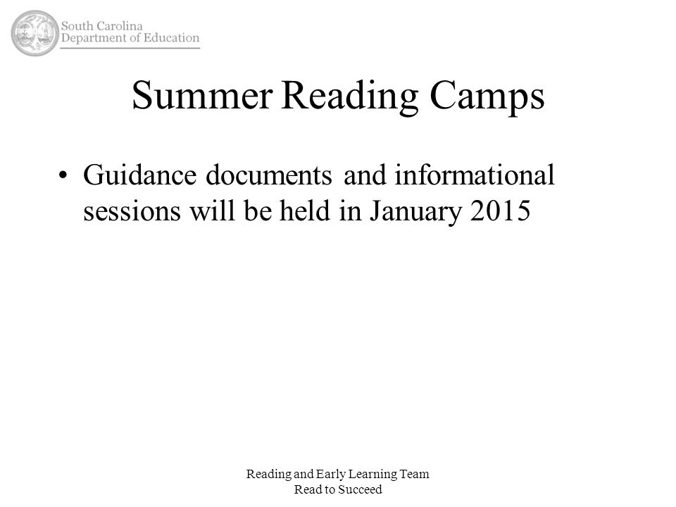 Summer Reading Camps Guidance documents and informational sessions will be held in January 2015 Reading and Early Learning Team Read to Succeed