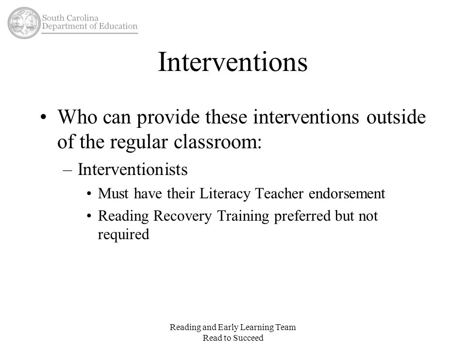 Interventions Who can provide these interventions outside of the regular classroom: –Interventionists Must have their Literacy Teacher endorsement Rea