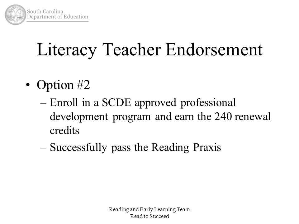 Literacy Teacher Endorsement Option #2 –Enroll in a SCDE approved professional development program and earn the 240 renewal credits –Successfully pass