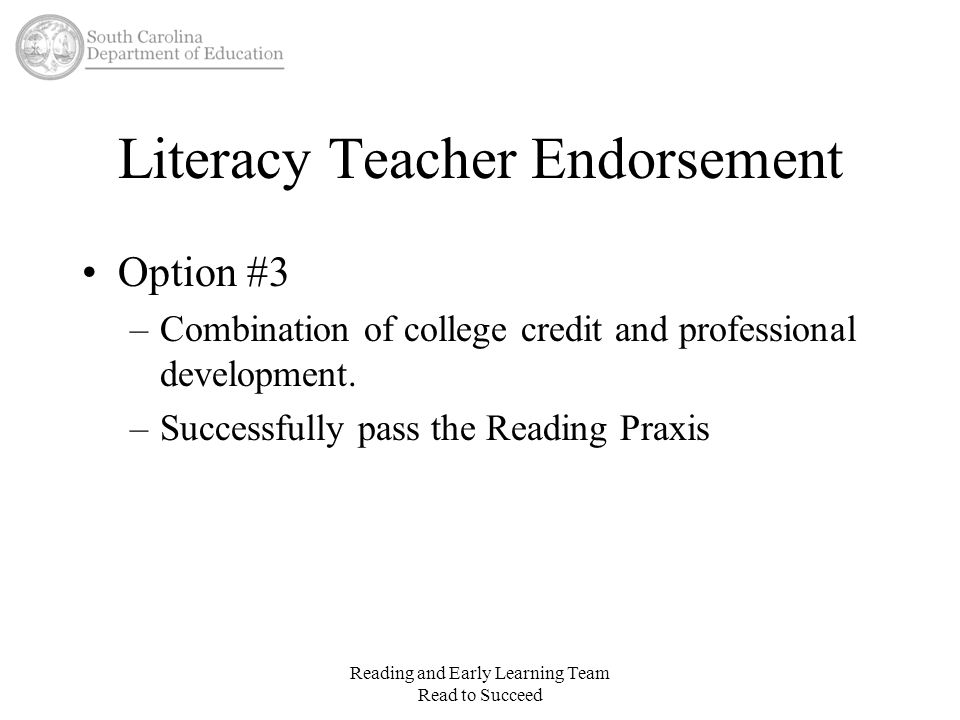 Literacy Teacher Endorsement Option #3 –Combination of college credit and professional development. –Successfully pass the Reading Praxis Reading and