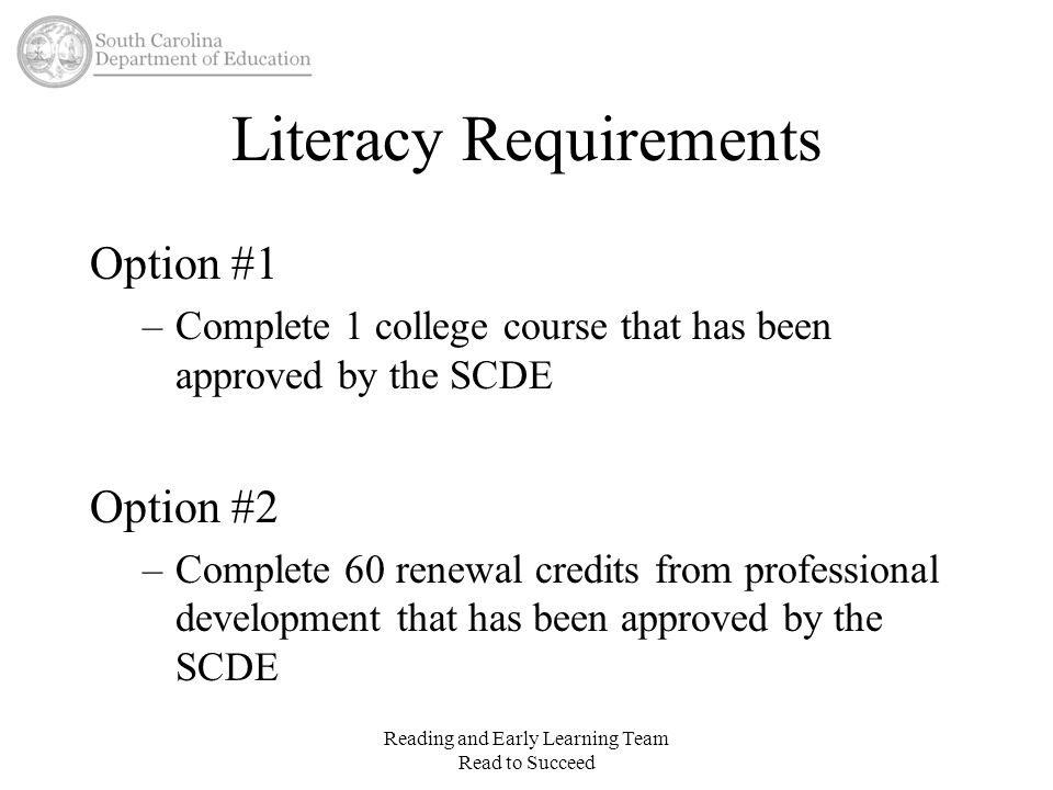 Literacy Requirements Option #1 –Complete 1 college course that has been approved by the SCDE Option #2 –Complete 60 renewal credits from professional