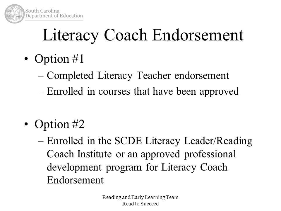Literacy Coach Endorsement Option #1 –Completed Literacy Teacher endorsement –Enrolled in courses that have been approved Option #2 –Enrolled in the S