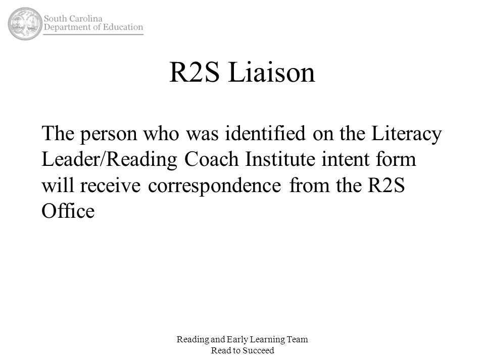 R2S Liaison The person who was identified on the Literacy Leader/Reading Coach Institute intent form will receive correspondence from the R2S Office R