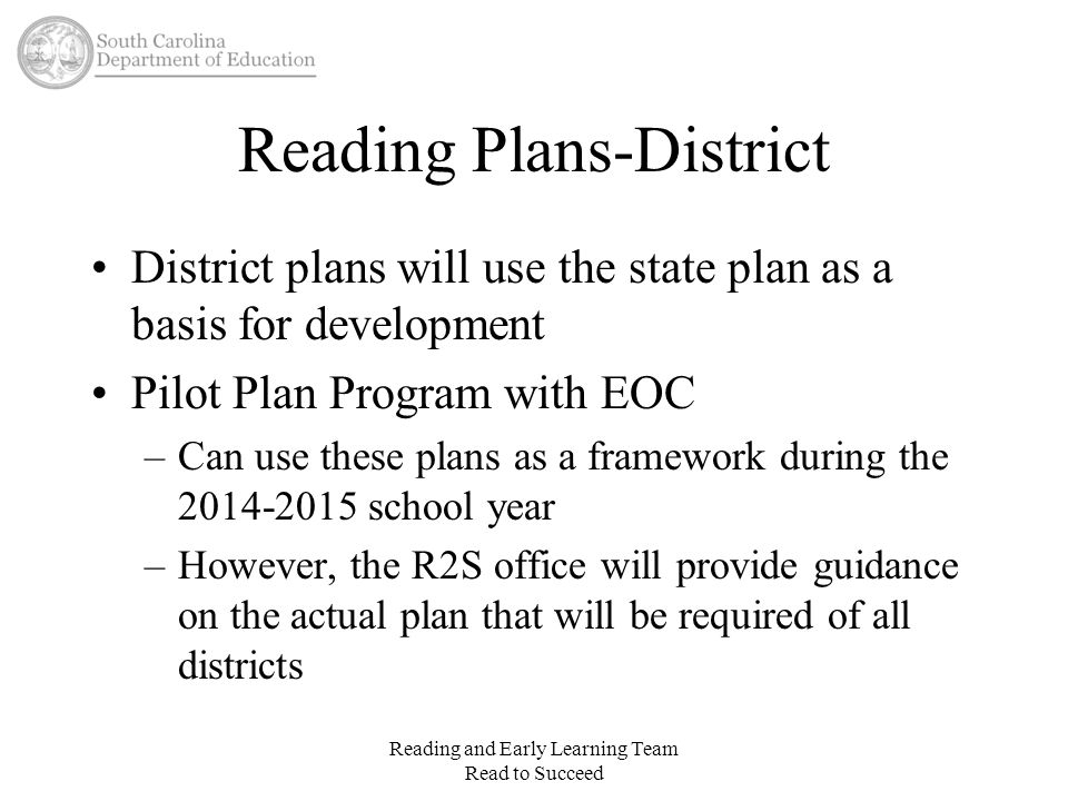 Reading Plans-District Sessions will be scheduled with district R2S liaisons to discuss the guidelines for the plans Districts should create Reading Plan teams to write the district plan Reading and Early Learning Team Read to Succeed