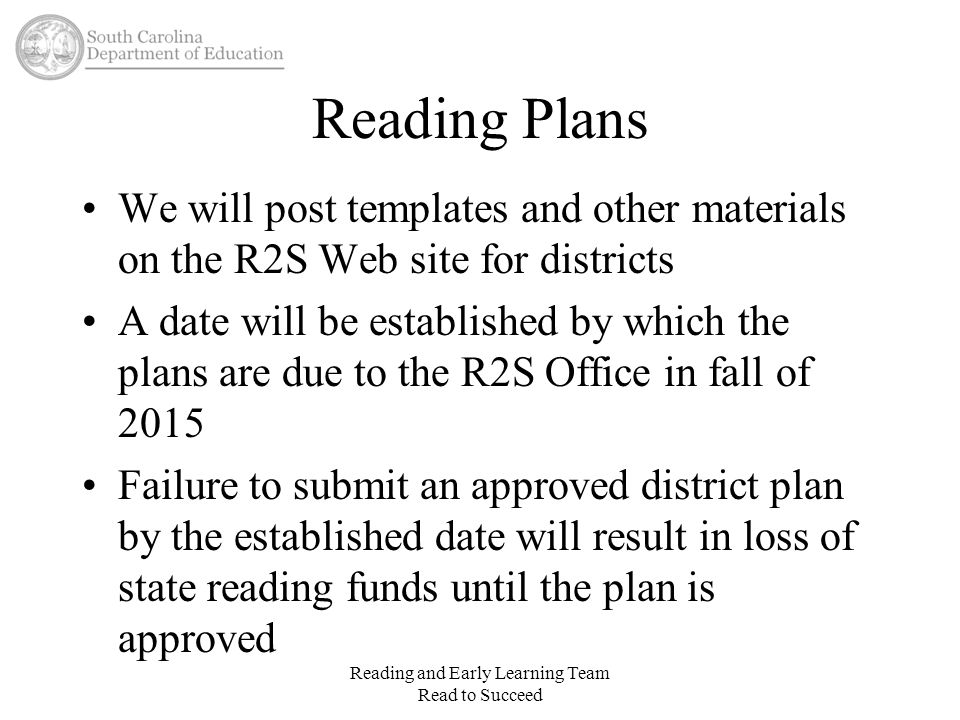 3 rd Grade Retention 2017-2018 –A student must be retained if they fail to demonstrate reading proficiency at the end of third grade Guidance for this will be created during the 2014-2015 school year Reading and Early Learning Team Read to Succeed