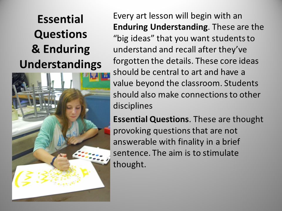 Essential Questions & Enduring Understandings Every art lesson will begin with an Enduring Understanding.