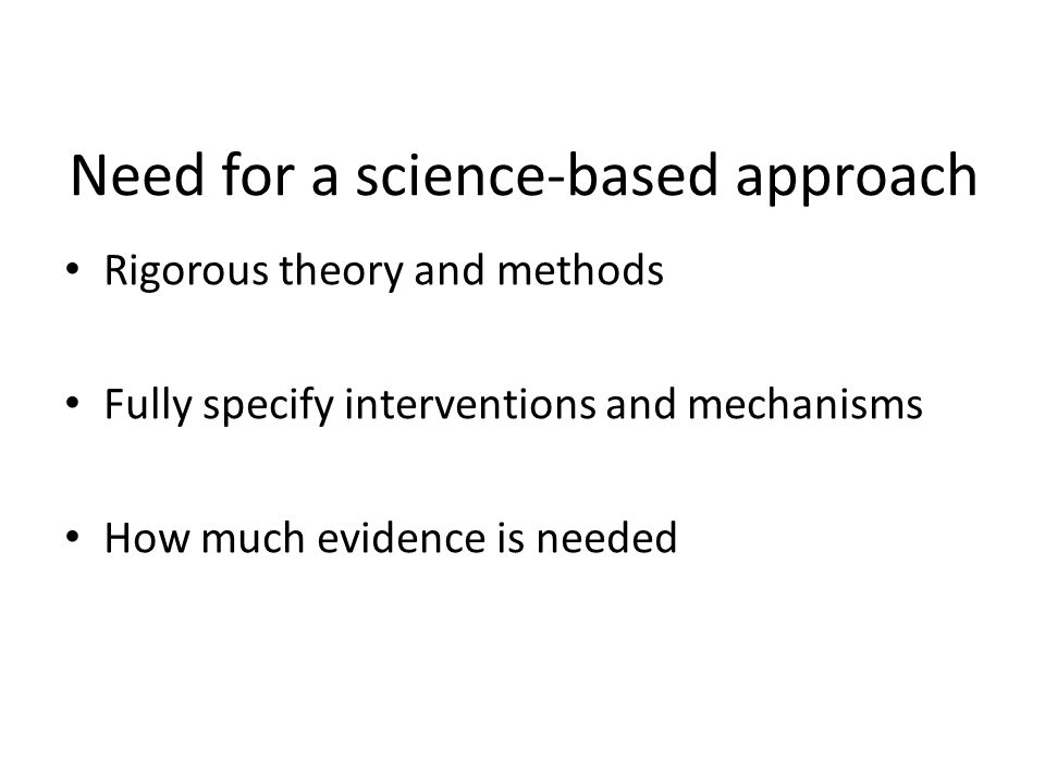 Need for a science-based approach Rigorous theory and methods Fully specify interventions and mechanisms How much evidence is needed