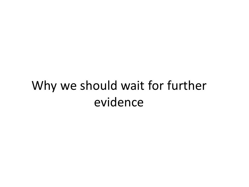 Why we should wait for further evidence