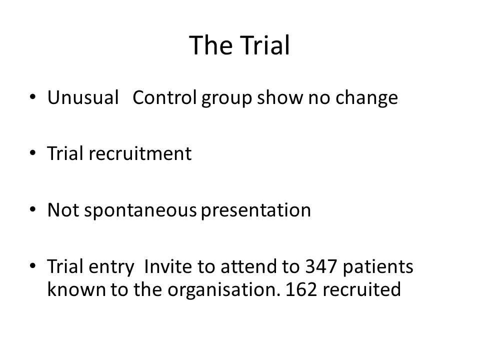 The Trial Unusual Control group show no change Trial recruitment Not spontaneous presentation Trial entry Invite to attend to 347 patients known to the organisation.