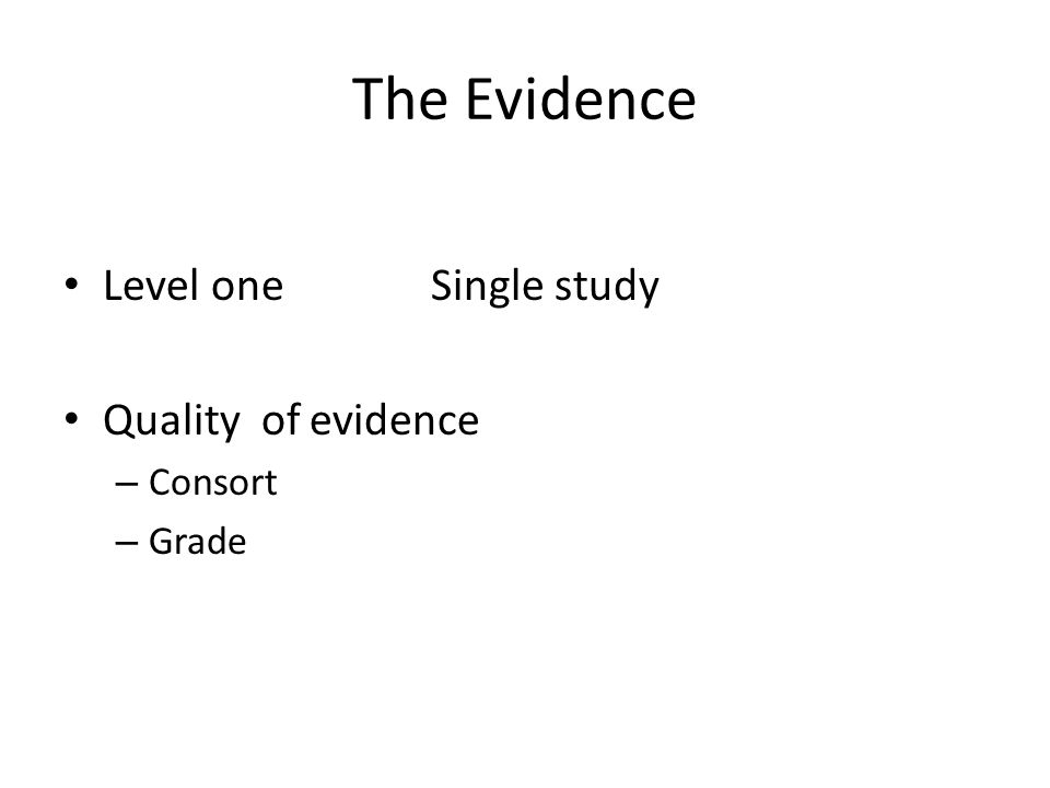 The Evidence Level one Single study Quality of evidence – Consort – Grade