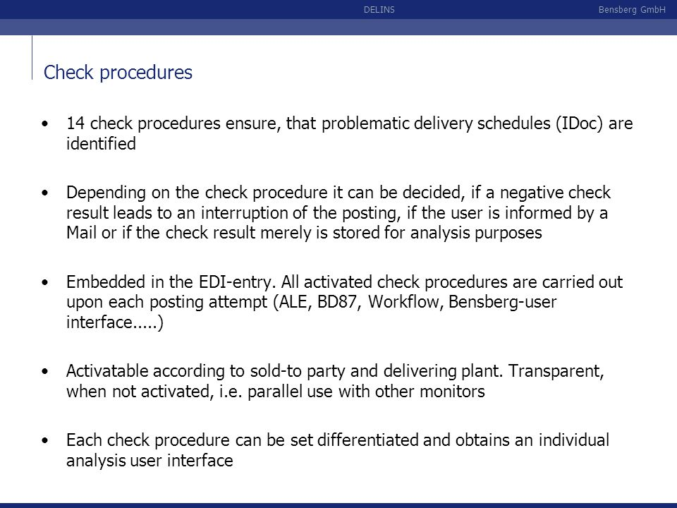 Bensberg GmbHDELINS Check procedure Global quantity deviation Material Quantity deviation Forecast delivery schedule Quantity deviation JIT delivery schedule Minimum/Maximum quantities Text modifications Syntax JIT delivery schedule Order number Received-CQ, DS number, Last delivery, ShAg Backlog Material staging Target quantity Delivery schedule dateContents of master data Enhanced check procedures, activatable according to sold-to party and delivering plant: