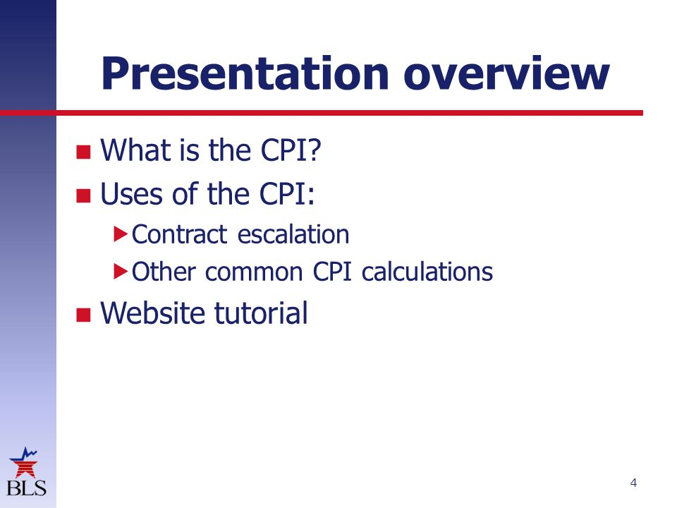 Presentation overview What is the CPI? Uses of the CPI:  Contract escalation  Other common CPI calculations Website tutorial 4
