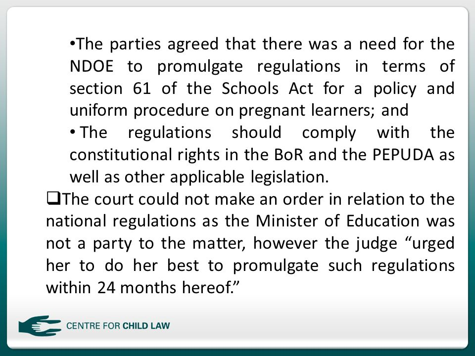 The parties agreed that there was a need for the NDOE to promulgate regulations in terms of section 61 of the Schools Act for a policy and uniform procedure on pregnant learners; and The regulations should comply with the constitutional rights in the BoR and the PEPUDA as well as other applicable legislation.