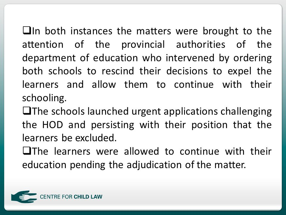  In both instances the matters were brought to the attention of the provincial authorities of the department of education who intervened by ordering both schools to rescind their decisions to expel the learners and allow them to continue with their schooling.