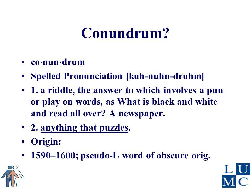 Conundrum. co ⋅ nun ⋅ drum Spelled Pronunciation [kuh-nuhn-druhm] 1.