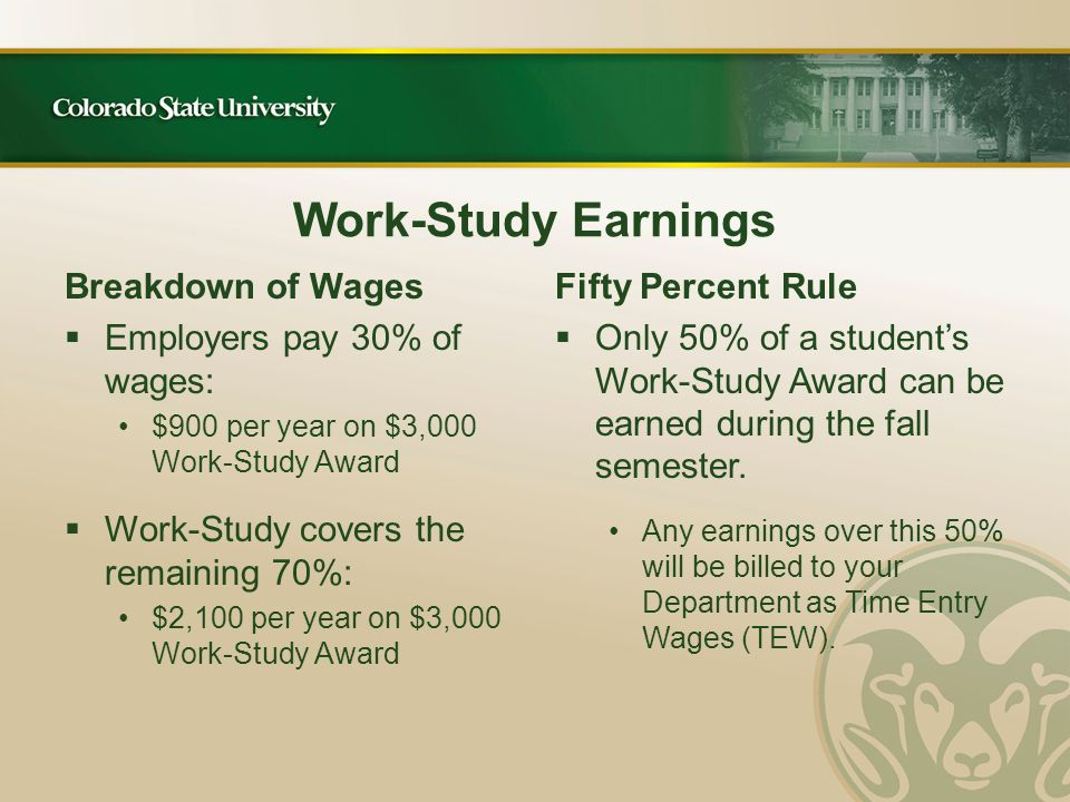 Work-Study Earnings Breakdown of Wages  Employers pay 30% of wages: $900 per year on $3,000 Work-Study Award  Work-Study covers the remaining 70%: $2,100 per year on $3,000 Work-Study Award Fifty Percent Rule  Only 50% of a student's Work-Study Award can be earned during the fall semester.