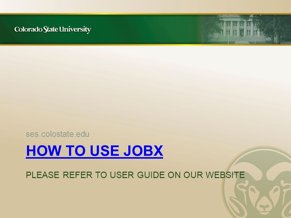 HOW TO USE JOBX HOW TO USE JOBX PLEASE REFER TO USER GUIDE ON OUR WEBSITE ses.colostate.edu