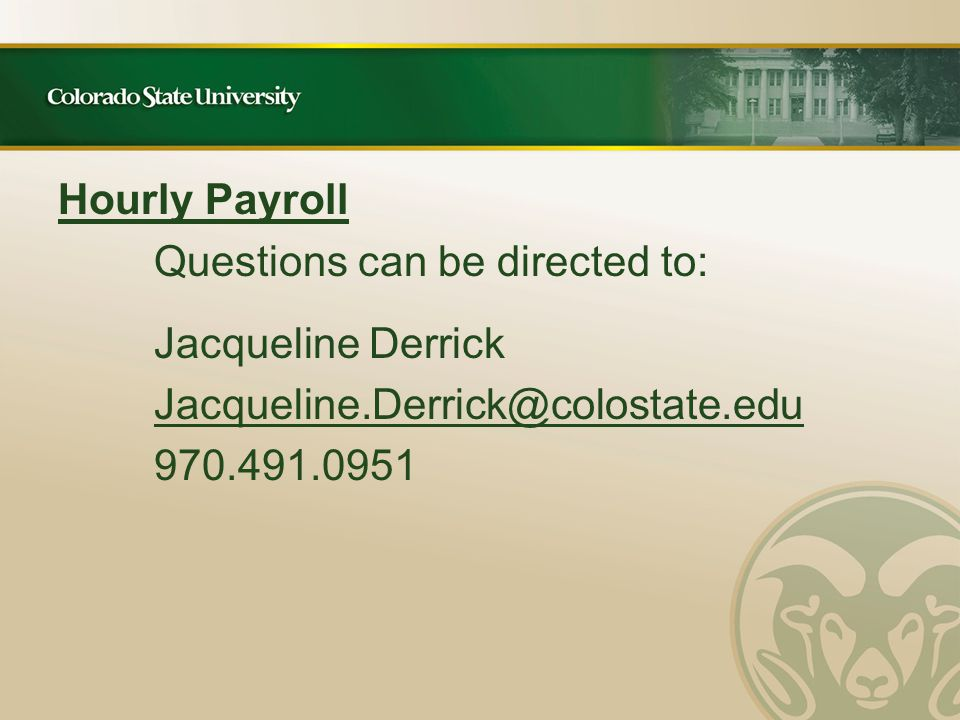 Hourly Payroll Questions can be directed to: Jacqueline Derrick Jacqueline.Derrick@colostate.edu 970.491.0951