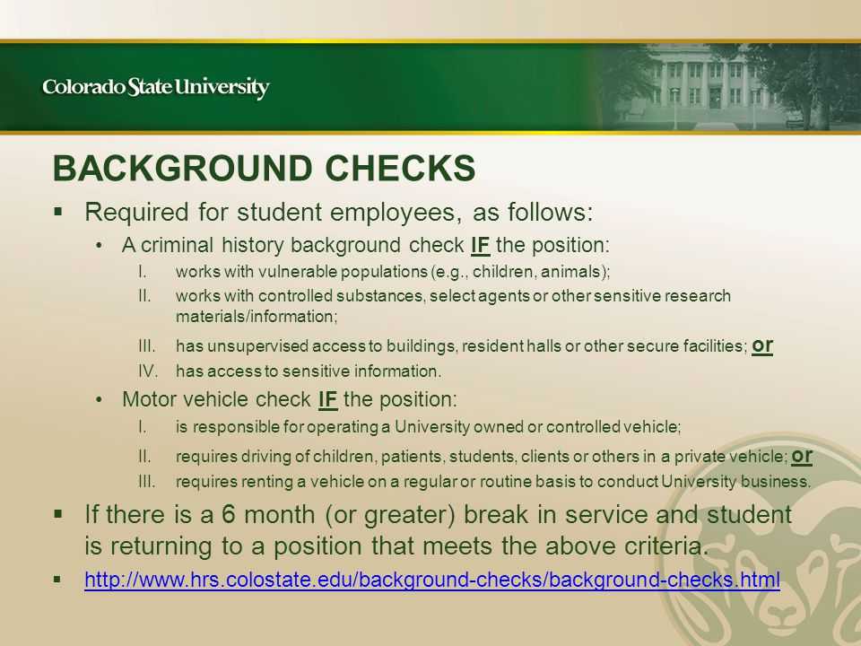 BACKGROUND CHECKS  Required for student employees, as follows: A criminal history background check IF the position: I.works with vulnerable populations (e.g., children, animals); II.works with controlled substances, select agents or other sensitive research materials/information; III.has unsupervised access to buildings, resident halls or other secure facilities; or IV.has access to sensitive information.
