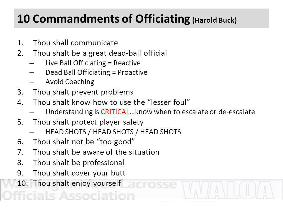 10 Commandments of Officiating (Harold Buck) 1.Thou shall communicate 2.Thou shalt be a great dead-ball official – Live Ball Officiating = Reactive – Dead Ball Officiating = Proactive – Avoid Coaching 3.Thou shalt prevent problems 4.Thou shalt know how to use the lesser foul – Understanding is CRITICAL…know when to escalate or de-escalate 5.Thou shalt protect player safety – HEAD SHOTS / HEAD SHOTS / HEAD SHOTS 6.Thou shalt not be too good 7.Thou shalt be aware of the situation 8.Thou shalt be professional 9.Thou shalt cover your butt 10.Thou shalt enjoy yourself