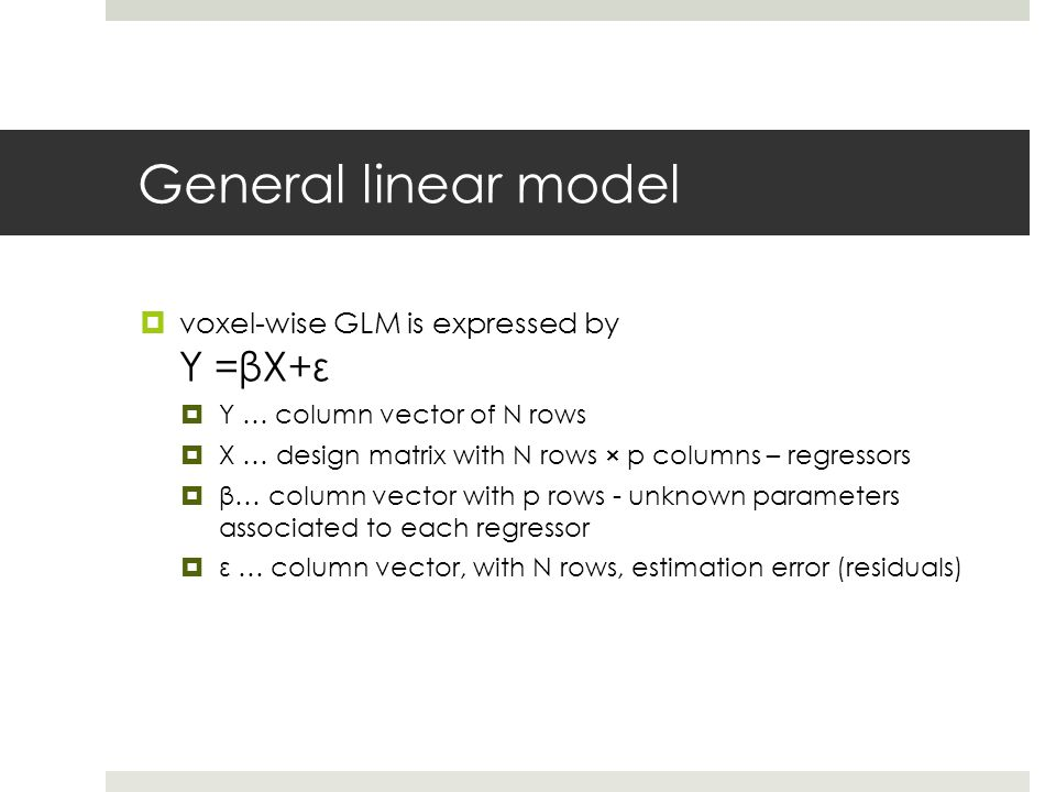 General linear model  voxel-wise GLM is expressed by Y =βX+ε  Y … column vector of N rows  X … design matrix with N rows × p columns – regressors 