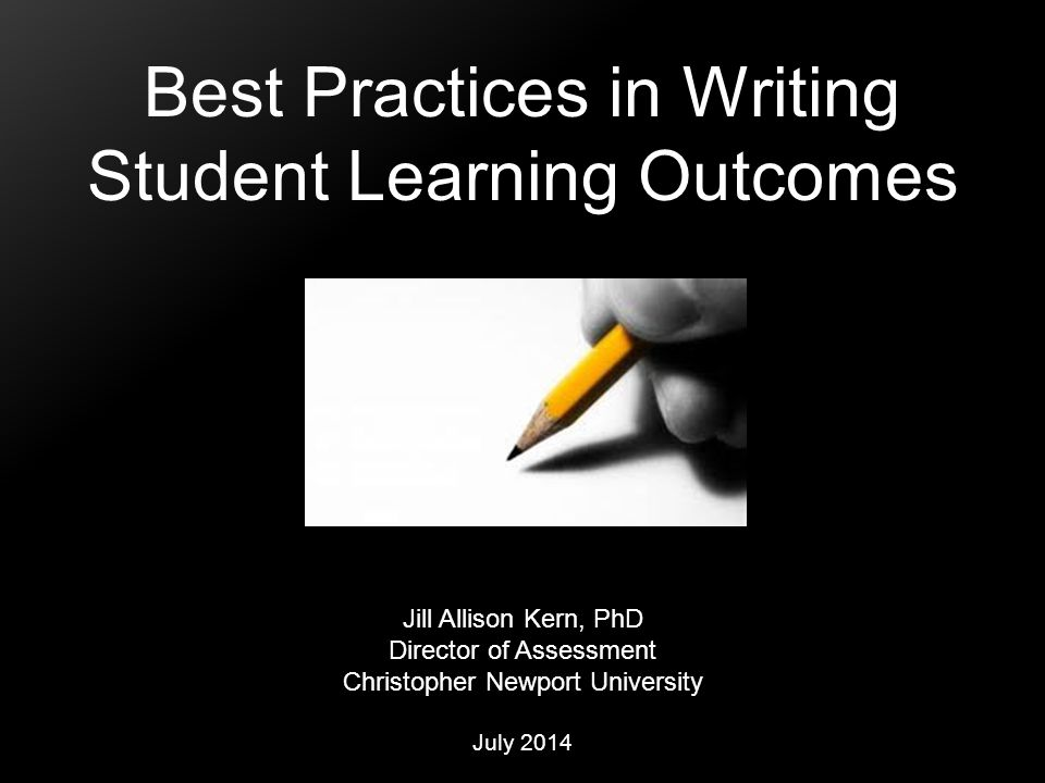 Best Practices in Writing Student Learning Outcomes Jill Allison Kern, PhD Director of Assessment Christopher Newport University July 2014